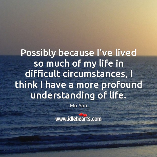 Possibly because I've lived so much of my life in difficult circumstances, Understanding Quotes Image