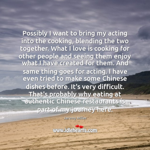 Possibly I want to bring my acting into the cooking, blending the Image