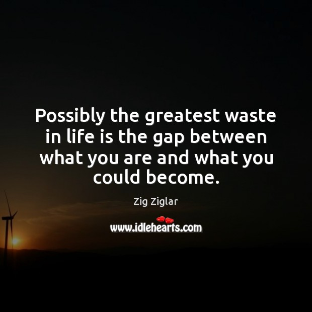 Image, Possibly the greatest waste in life is the gap between what you
