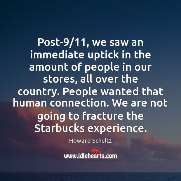 Post-9/11, we saw an immediate uptick in the amount of people in Howard Schultz Picture Quote