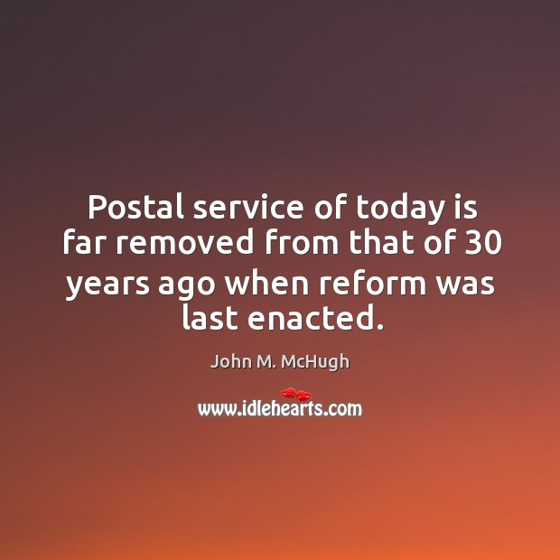 Postal service of today is far removed from that of 30 years ago when reform was last enacted. John M. McHugh Picture Quote