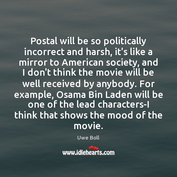 Postal will be so politically incorrect and harsh, it's like a mirror Uwe Boll Picture Quote