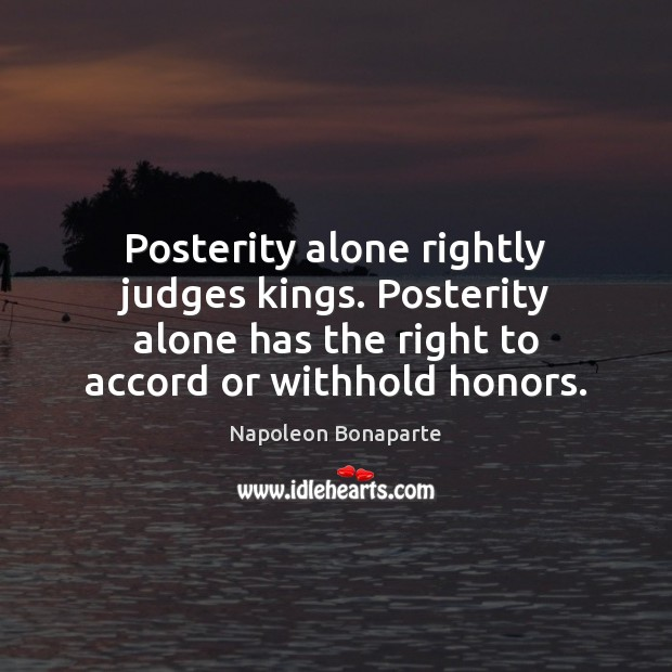 Posterity alone rightly judges kings. Posterity alone has the right to accord Image