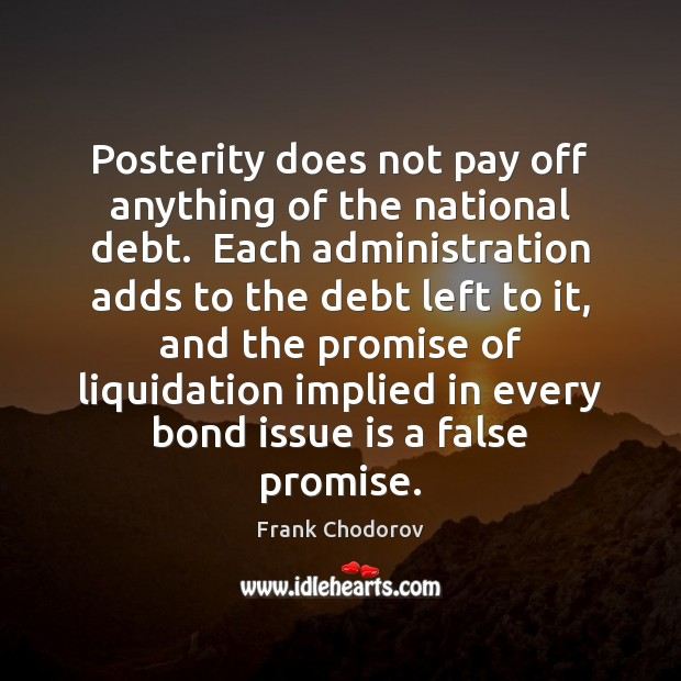 Posterity does not pay off anything of the national debt.  Each administration Frank Chodorov Picture Quote