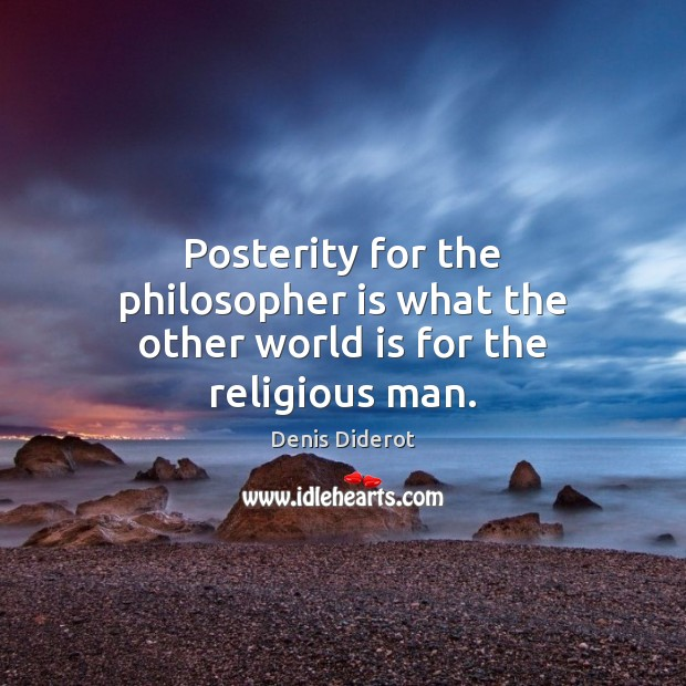 Posterity for the philosopher is what the other world is for the religious man. Denis Diderot Picture Quote