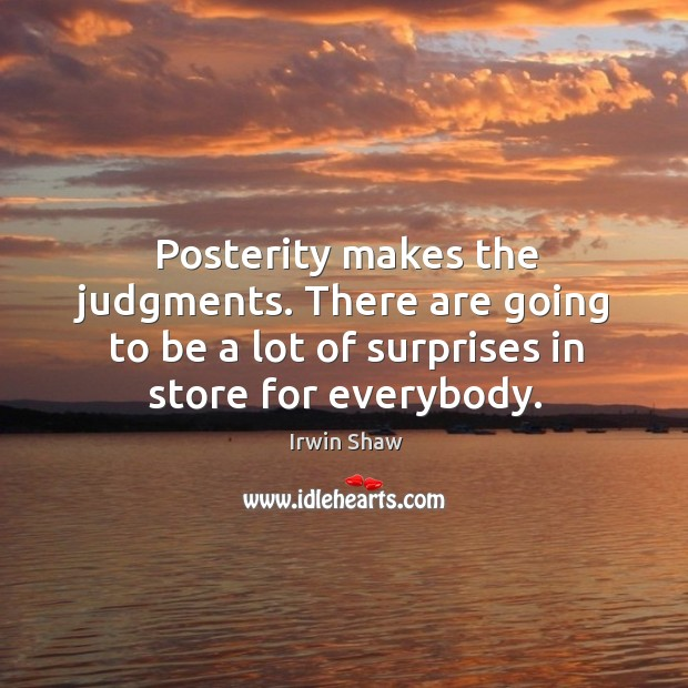 Image, Posterity makes the judgments. There are going to be a lot of surprises in store for everybody.