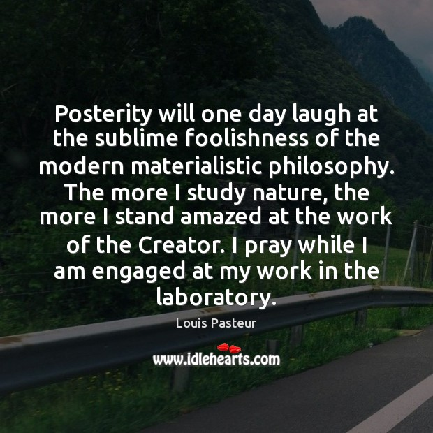 Posterity will one day laugh at the sublime foolishness of the modern Louis Pasteur Picture Quote
