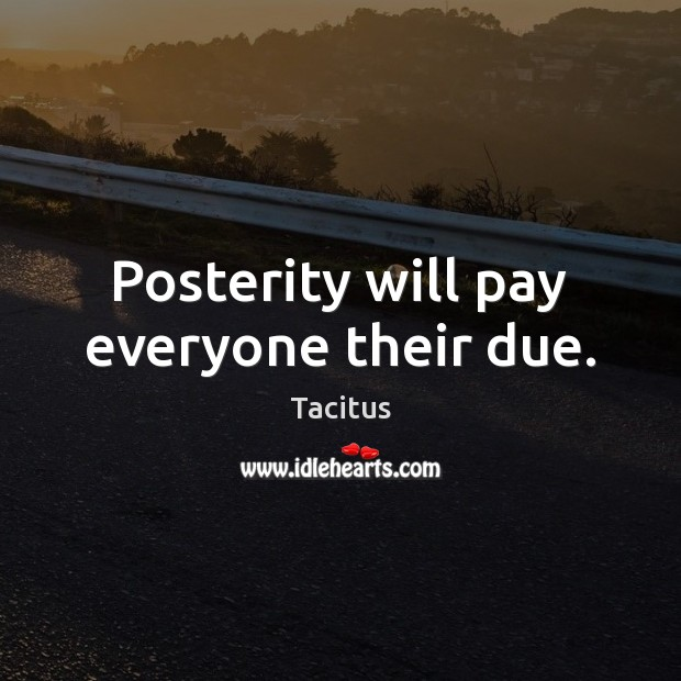 Posterity will pay everyone their due. Tacitus Picture Quote