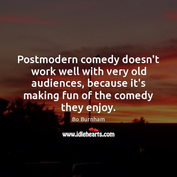Postmodern comedy doesn't work well with very old audiences, because it's making Bo Burnham Picture Quote