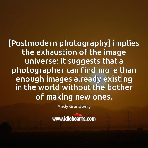 Image, [Postmodern photography] implies the exhaustion of the image universe: it suggests that