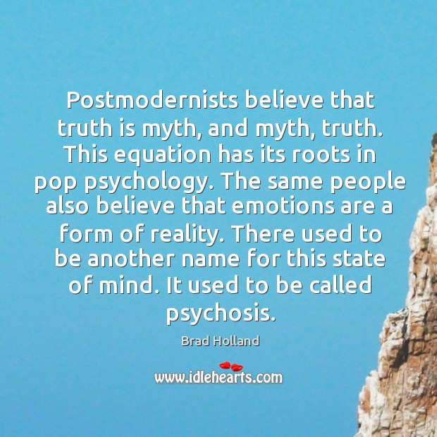 Postmodernists believe that truth is myth, and myth, truth. This equation has its roots in pop psychology. Image