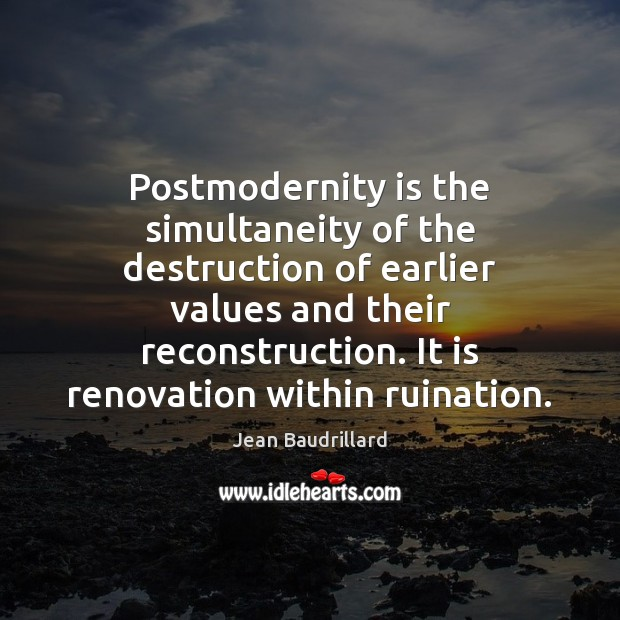 Postmodernity is the simultaneity of the destruction of earlier values and their Jean Baudrillard Picture Quote