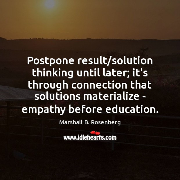 Postpone result/solution thinking until later; it's through connection that solutions materialize Marshall B. Rosenberg Picture Quote