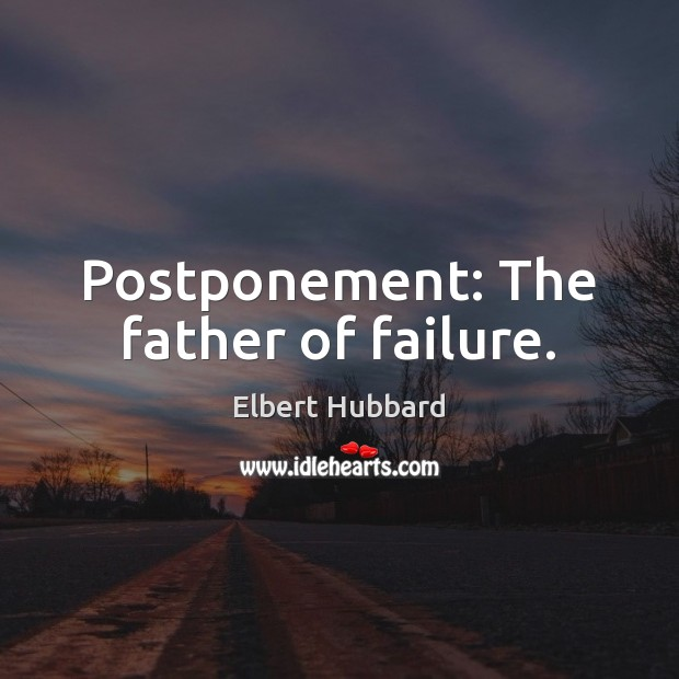 Postponement: The father of failure. Elbert Hubbard Picture Quote