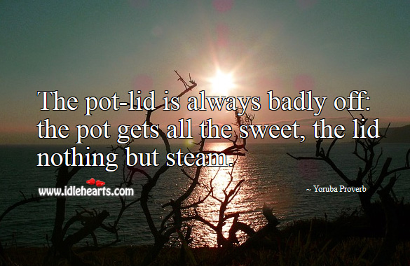 The pot-lid is always badly off: the pot gets all the sweet, the lid nothing but steam. Yoruba Proverbs Image