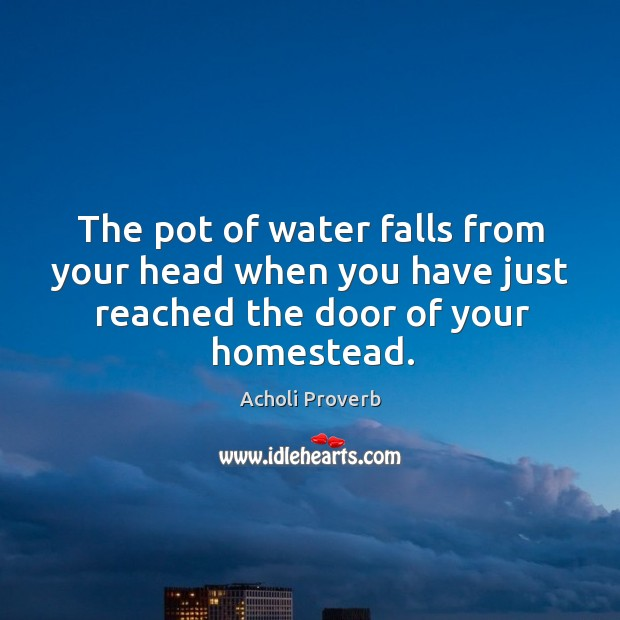 The pot of water falls from your head when you have just reached the door of your homestead. Acholi Proverbs Image