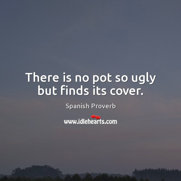 There is no pot so ugly but finds its cover. Spanish Proverbs Image