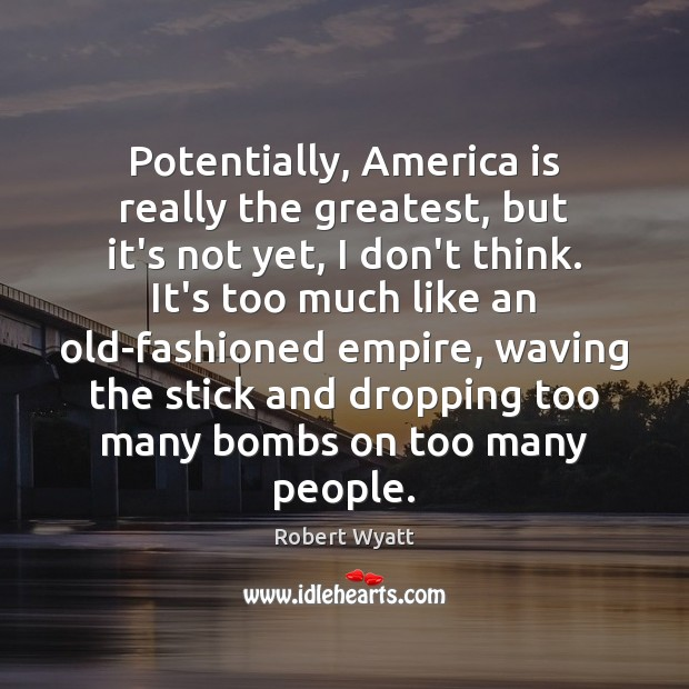 Potentially, America is really the greatest, but it's not yet, I don't Robert Wyatt Picture Quote