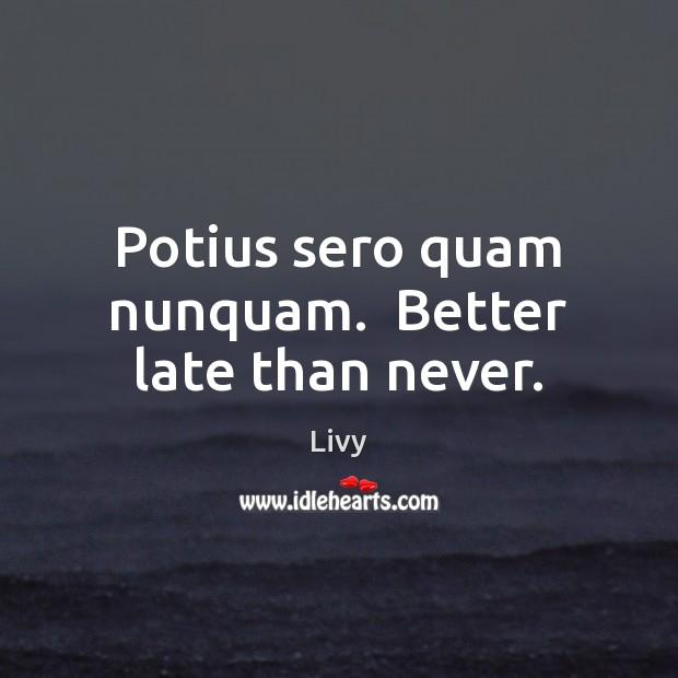 Potius sero quam nunquam.  Better late than never. Livy Picture Quote