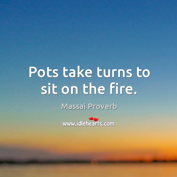 Pots take turns to sit on the fire. Massai Proverbs Image