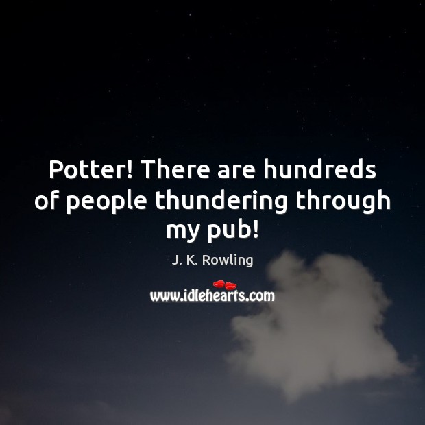 Potter! There are hundreds of people thundering through my pub! Image