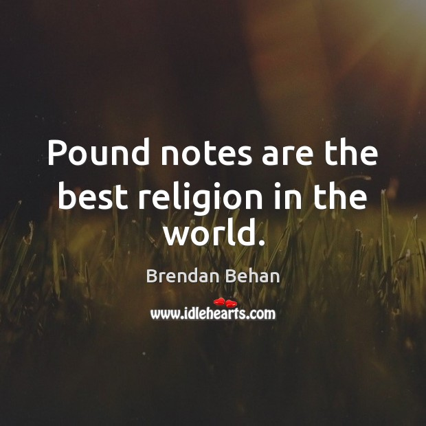 Image, Pound notes are the best religion in the world.