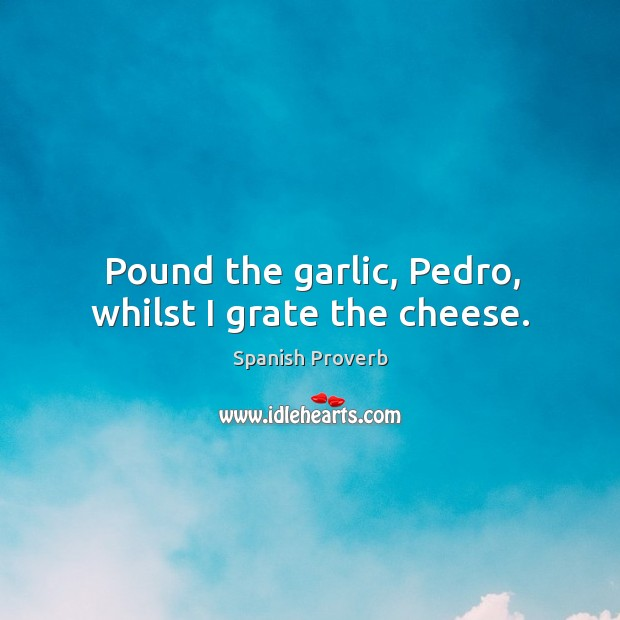 Image, Pound the garlic, pedro, whilst I grate the cheese.