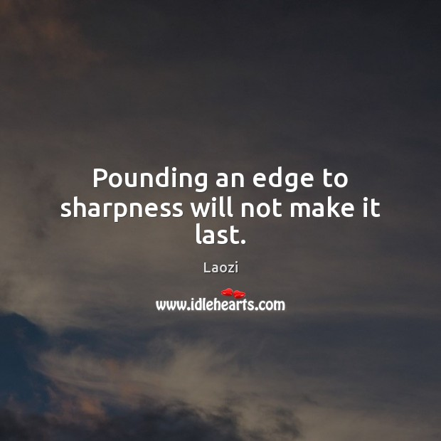 Image, Pounding an edge to sharpness will not make it last.