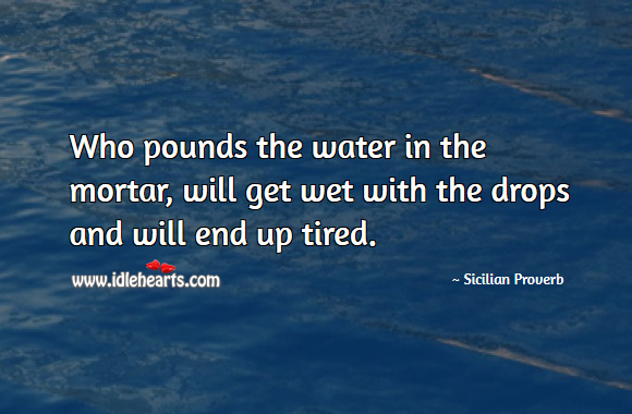 Who pounds the water in the mortar, will get wet with the drops and will end up tired. Sicilian Proverbs Image