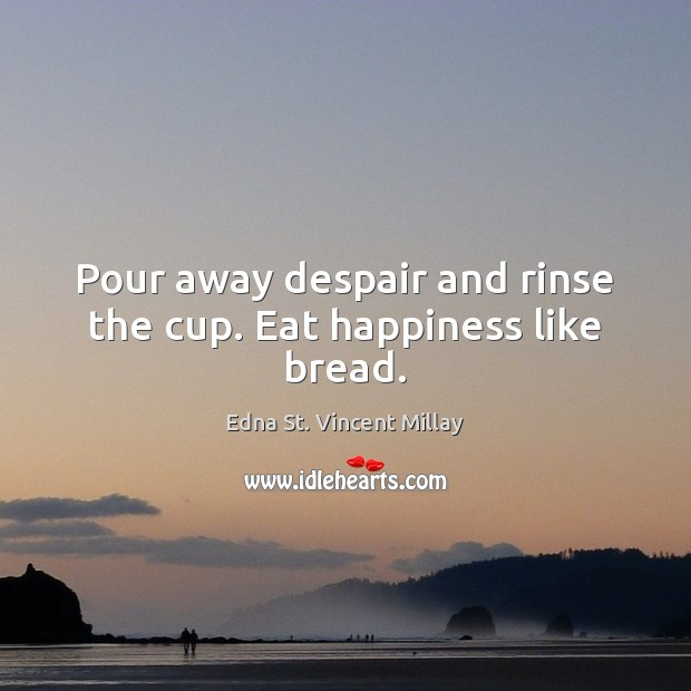 Pour away despair and rinse the cup. Eat happiness like bread. Edna St. Vincent Millay Picture Quote