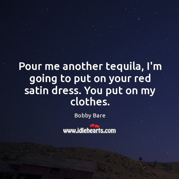 Image, Pour me another tequila, I'm going to put on your red satin dress. You put on my clothes.