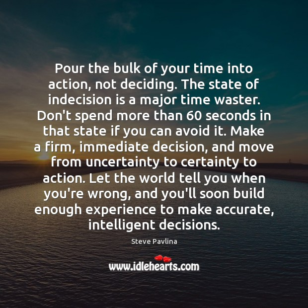Image, Pour the bulk of your time into action, not deciding. The state