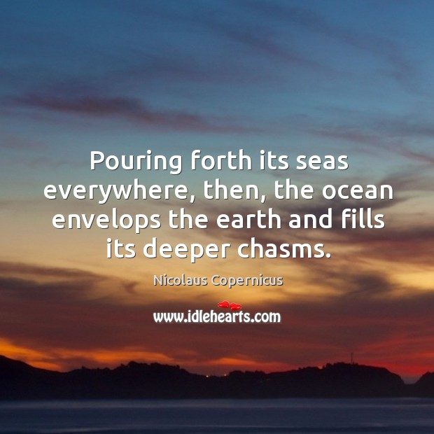 Pouring forth its seas everywhere, then, the ocean envelops the earth and fills its deeper chasms. Nicolaus Copernicus Picture Quote