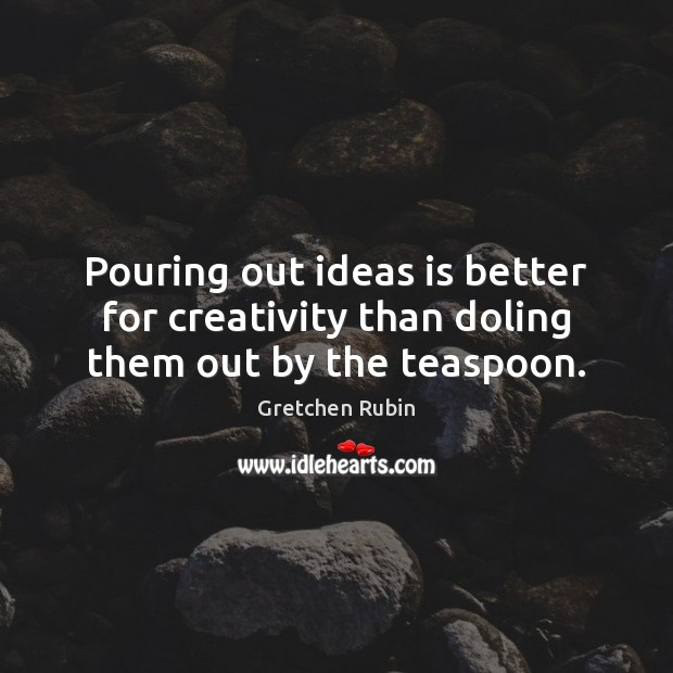 Pouring out ideas is better for creativity than doling them out by the teaspoon. Gretchen Rubin Picture Quote