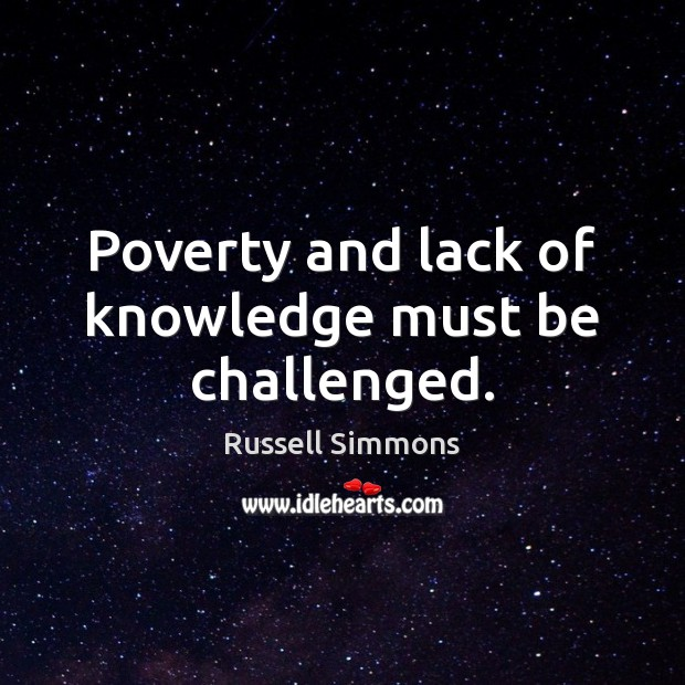 Poverty and lack of knowledge must be challenged. Russell Simmons Picture Quote