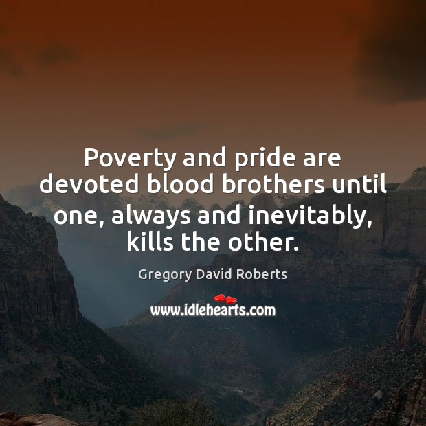 Poverty and pride are devoted blood brothers until one, always and inevitably, Gregory David Roberts Picture Quote