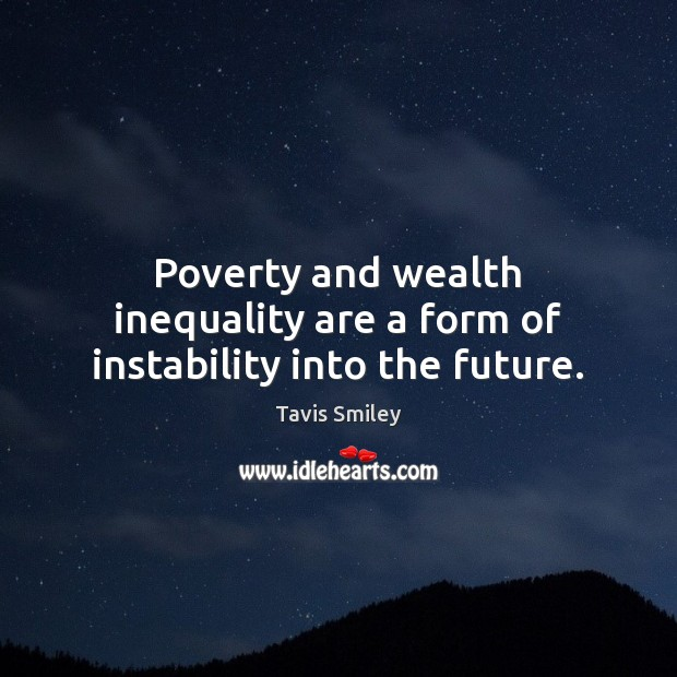 Image, Poverty and wealth inequality are a form of instability into the future.