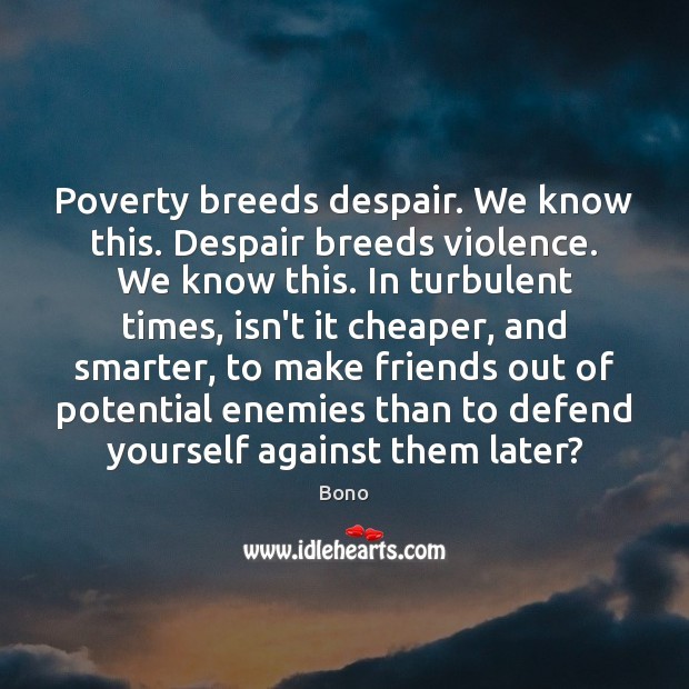 Poverty breeds despair. We know this. Despair breeds violence. We know this. Bono Picture Quote