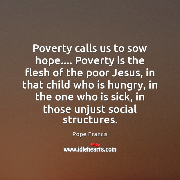 Poverty calls us to sow hope…. Poverty is the flesh of the Poverty Quotes