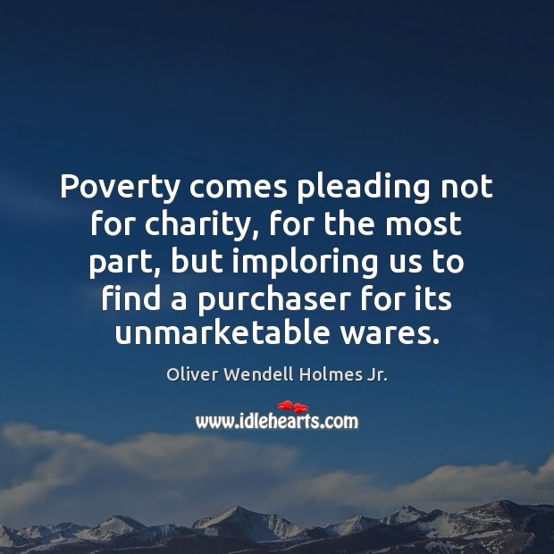 Poverty comes pleading not for charity, for the most part, but imploring Oliver Wendell Holmes Jr. Picture Quote