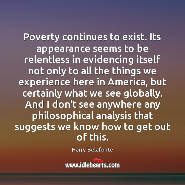 Poverty continues to exist. Its appearance seems to be relentless in evidencing Appearance Quotes Image