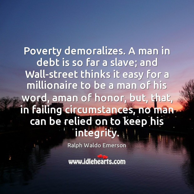 Poverty demoralizes. A man in debt is so far a slave; and Debt Quotes Image