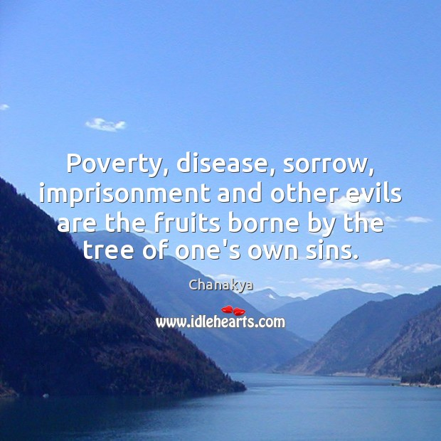 Poverty, disease, sorrow, imprisonment and other evils are the fruits borne by Chanakya Picture Quote