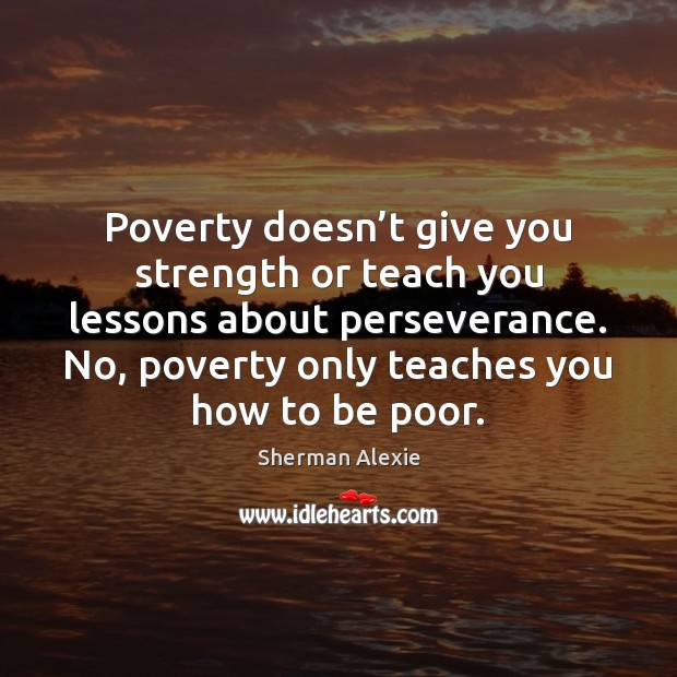 Poverty doesn't give you strength or teach you lessons about perseverance. Sherman Alexie Picture Quote