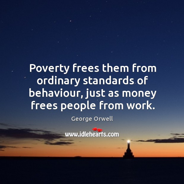 Poverty frees them from ordinary standards of behaviour, just as money frees Image