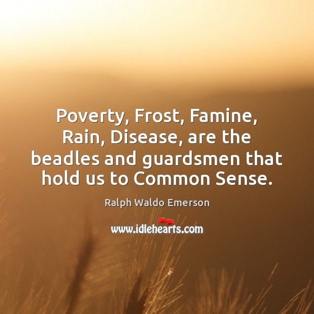 Poverty, Frost, Famine, Rain, Disease, are the beadles and guardsmen that hold Image