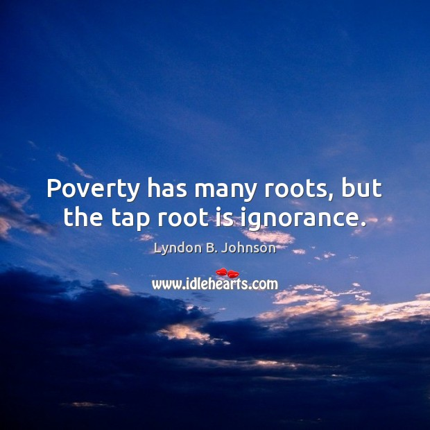 Poverty has many roots, but the tap root is ignorance. Image