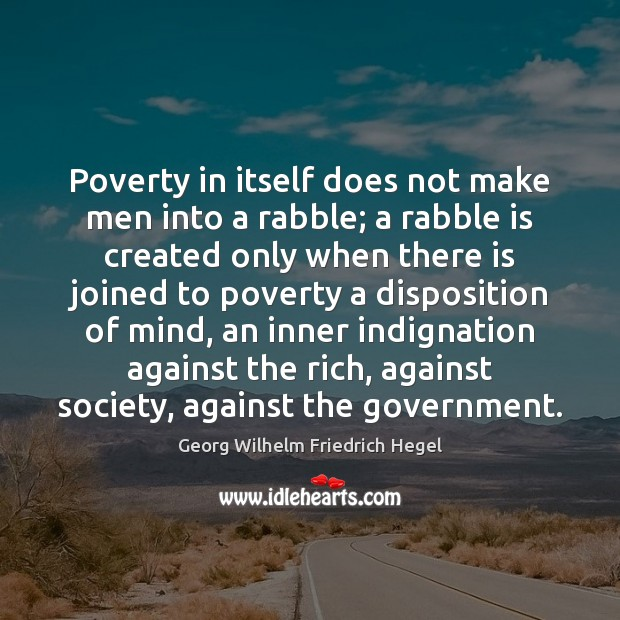Poverty in itself does not make men into a rabble; a rabble Georg Wilhelm Friedrich Hegel Picture Quote