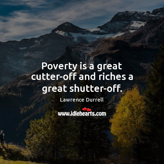 Poverty is a great cutter-off and riches a great shutter-off. Poverty Quotes Image