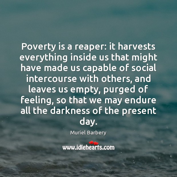 Poverty is a reaper: it harvests everything inside us that might have Muriel Barbery Picture Quote